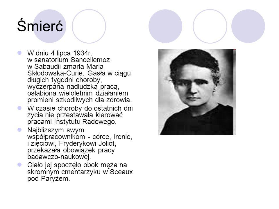 Śmierć W dniu 4 lipca 1934r. w sanatorium Sancellemoz w Sabaudii zmarła Maria Skłodowska-Curie. Gasła w ciągu długich tygodni choroby, wyczerpana nadl