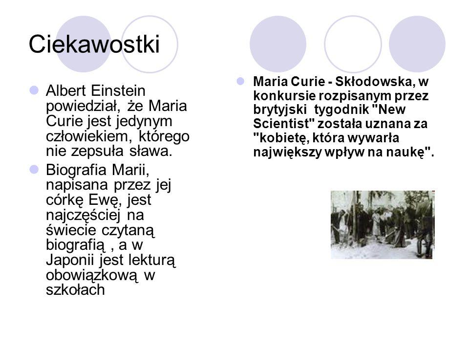 Ciekawostki Albert Einstein powiedział, że Maria Curie jest jedynym człowiekiem, którego nie zepsuła sława. Biografia Marii, napisana przez jej córkę
