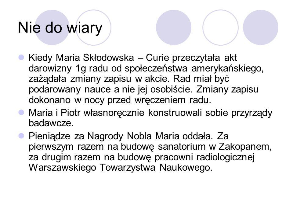 Nie do wiary Kiedy Maria Skłodowska – Curie przeczytała akt darowizny 1g radu od społeczeństwa amerykańskiego, zażądała zmiany zapisu w akcie. Rad mia