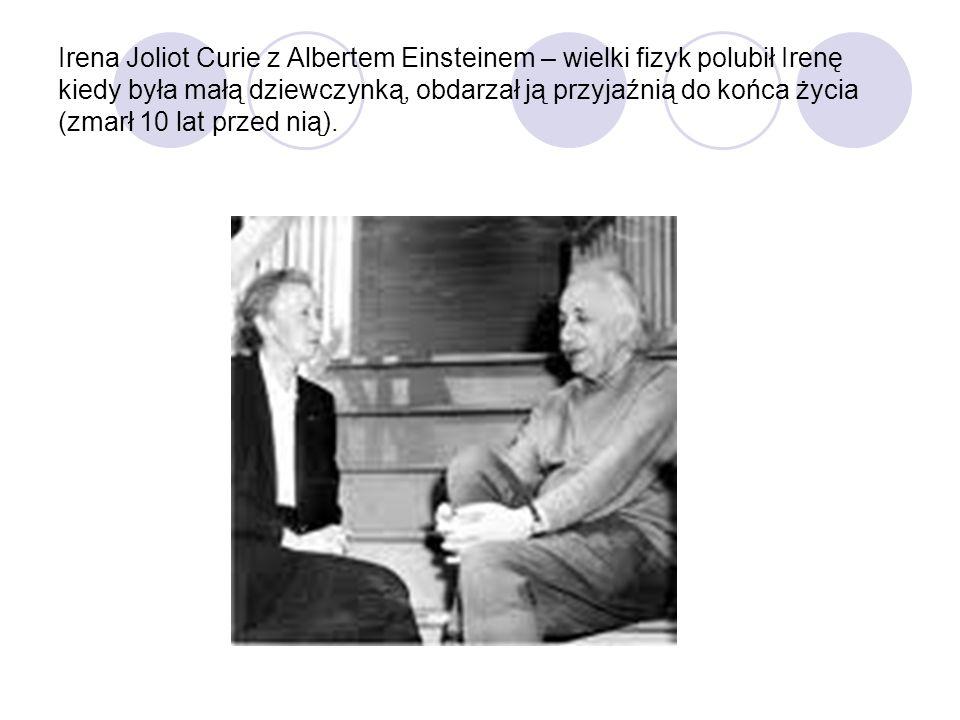 Irena Joliot Curie z Albertem Einsteinem – wielki fizyk polubił Irenę kiedy była małą dziewczynką, obdarzał ją przyjaźnią do końca życia (zmarł 10 lat