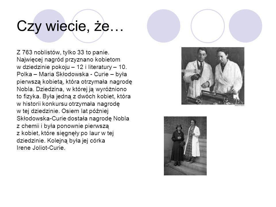 Czy wiecie, że… Z 763 noblistów, tylko 33 to panie. Najwięcej nagród przyznano kobietom w dziedzinie pokoju – 12 i literatury – 10. Polka – Maria Skło