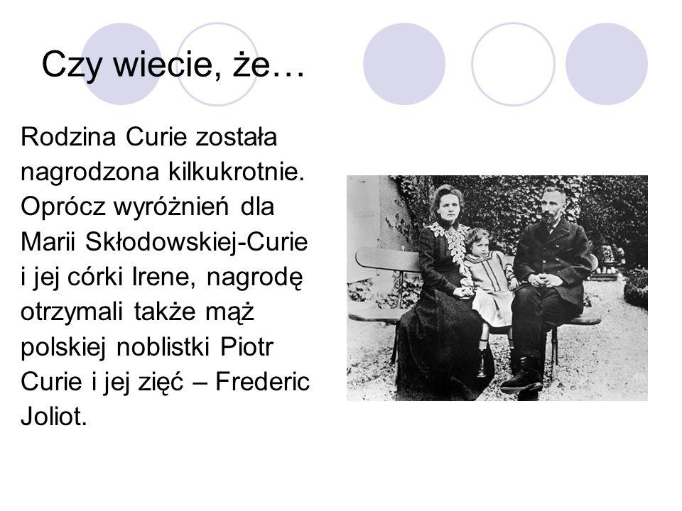 Czy wiecie, że… Rodzina Curie została nagrodzona kilkukrotnie. Oprócz wyróżnień dla Marii Skłodowskiej-Curie i jej córki Irene, nagrodę otrzymali takż