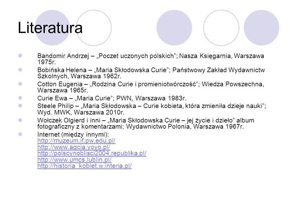Literatura Bandomir Andrzej – Poczet uczonych polskich; Nasza Księgarnia, Warszawa 1975r. Bobińska Helena – Maria Skłodowska Curie; Państwowy Zakład W