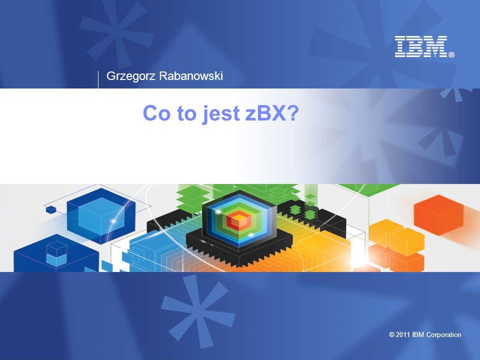 Grzegorz Rabanowski © 2011 IBM Corporation Co to jest zBX?