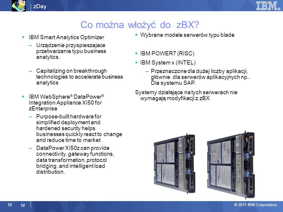 zDay © 2011 IBM Corporation 12 Co można włożyć do zBX? Wybrane modele serwerów typu blade IBM POWER7 (RISC) IBM System x (INTEL) –Przeznaczone dla duż