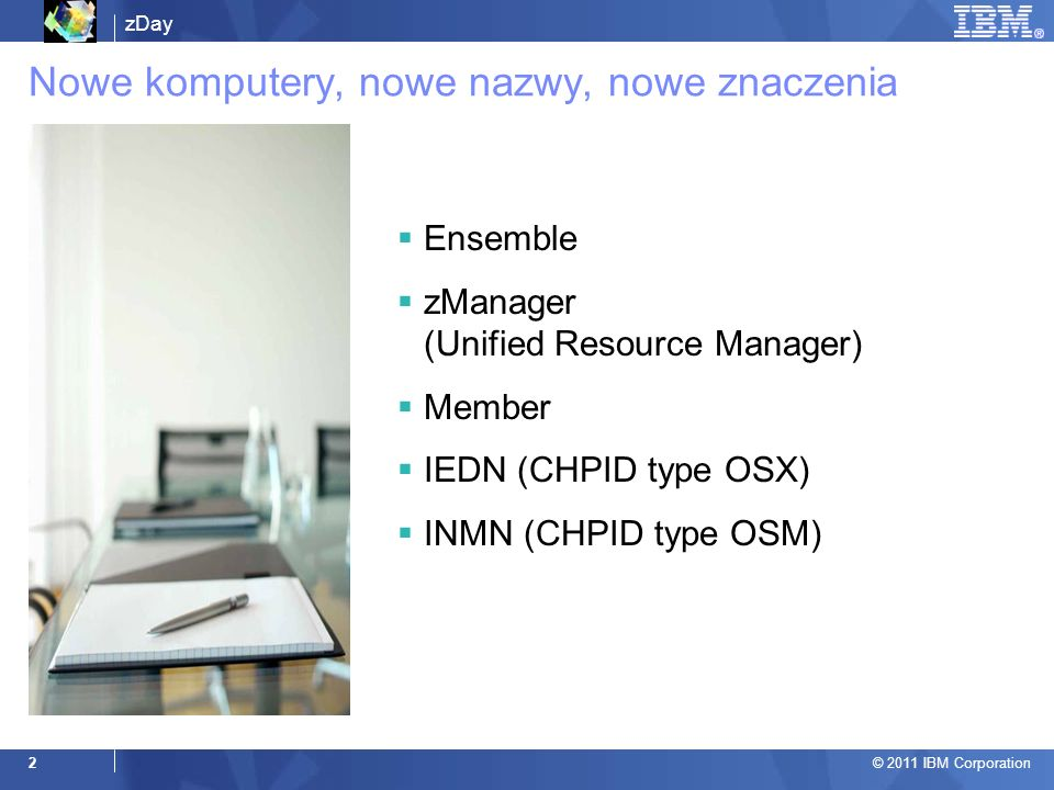 zDay © 2011 IBM Corporation 2 Ensemble zManager (Unified Resource Manager) Member IEDN (CHPID type OSX) INMN (CHPID type OSM) Nowe komputery, nowe naz