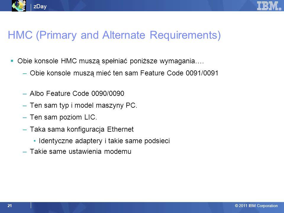 zDay © 2011 IBM Corporation 21 HMC (Primary and Alternate Requirements) Obie konsole HMC muszą spełniać poniższe wymagania…. –Obie konsole muszą mieć
