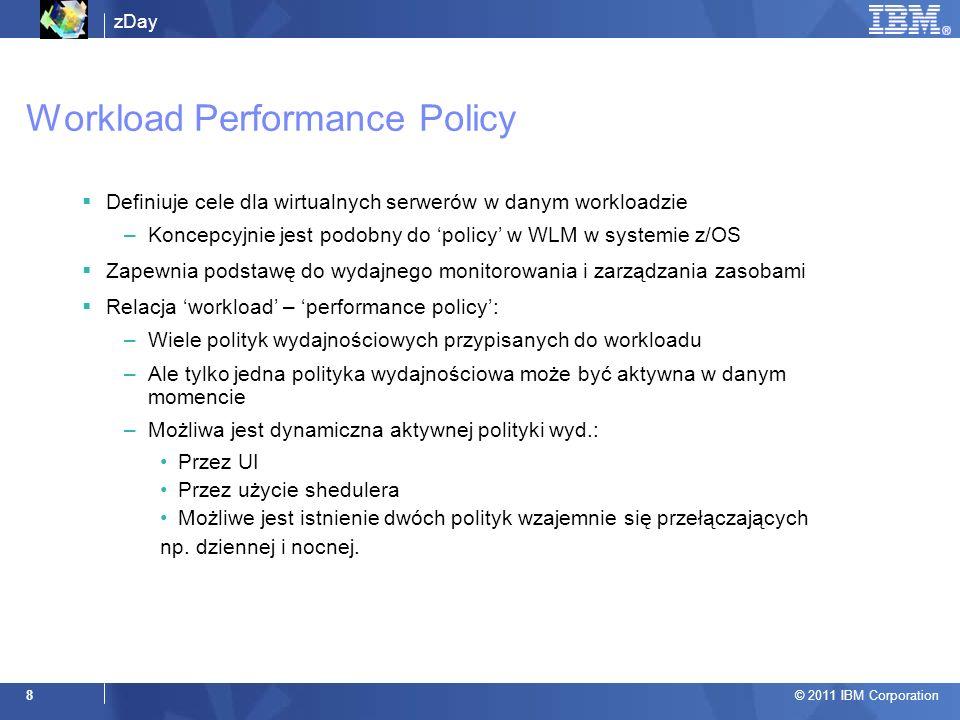 zDay © 2011 IBM Corporation 8 Workload Performance Policy Definiuje cele dla wirtualnych serwerów w danym workloadzie –Koncepcyjnie jest podobny do policy w WLM w systemie z/OS Zapewnia podstawę do wydajnego monitorowania i zarządzania zasobami Relacja workload – performance policy: –Wiele polityk wydajnościowych przypisanych do workloadu –Ale tylko jedna polityka wydajnościowa może być aktywna w danym momencie –Możliwa jest dynamiczna aktywnej polityki wyd.: Przez UI Przez użycie shedulera Możliwe jest istnienie dwóch polityk wzajemnie się przełączających np.