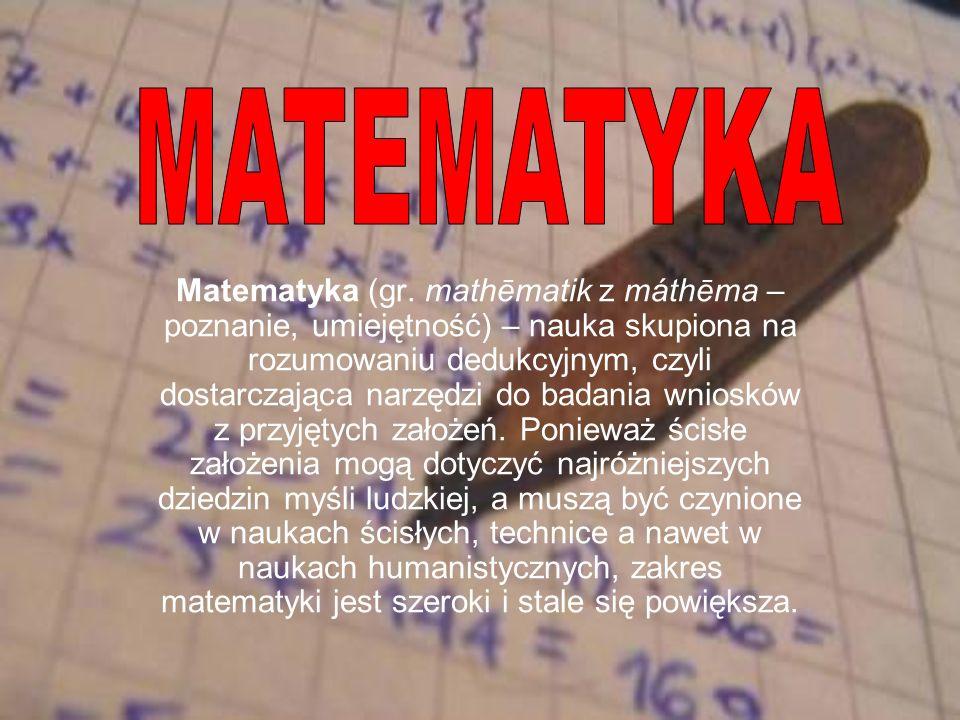 Matematyka (gr. mathēmatik z máthēma – poznanie, umiejętność) – nauka skupiona na rozumowaniu dedukcyjnym, czyli dostarczająca narzędzi do badania wni