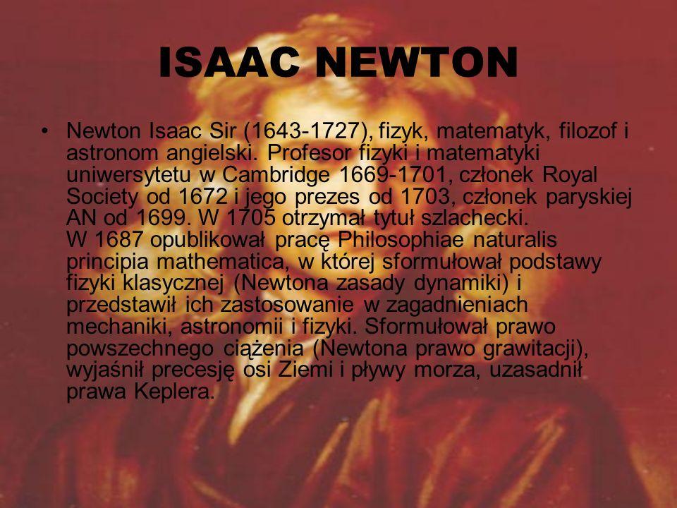 ISAAC NEWTON Newton Isaac Sir (1643-1727), fizyk, matematyk, filozof i astronom angielski. Profesor fizyki i matematyki uniwersytetu w Cambridge 1669-