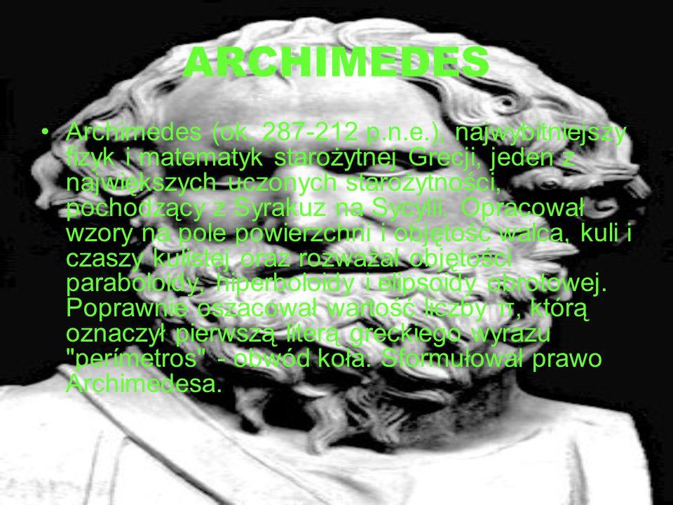 ARCHIMEDES Archimedes (ok. 287-212 p.n.e.), najwybitniejszy fizyk i matematyk starożytnej Grecji, jeden z największych uczonych starożytności, pochodz