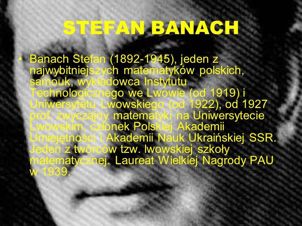 STEFAN BANACH Banach Stefan (1892-1945), jeden z najwybitniejszych matematyków polskich, samouk, wykładowca Instytutu Technologicznego we Lwowie (od 1
