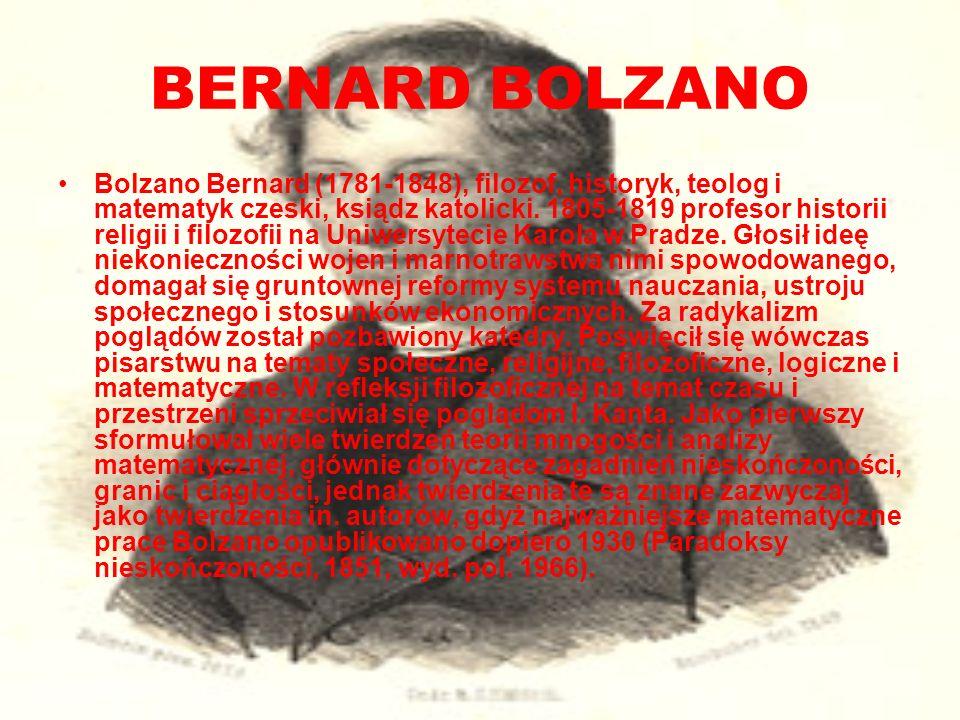 BERNARD BOLZANO Bolzano Bernard (1781-1848), filozof, historyk, teolog i matematyk czeski, ksiądz katolicki. 1805-1819 profesor historii religii i fil