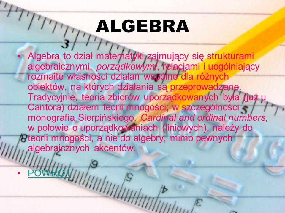 ALGEBRA Algebra to dział matematyki zajmujący się strukturami algebraicznymi, porządkowymi, relacjami i uogólniający rozmaite własności działań wspóln