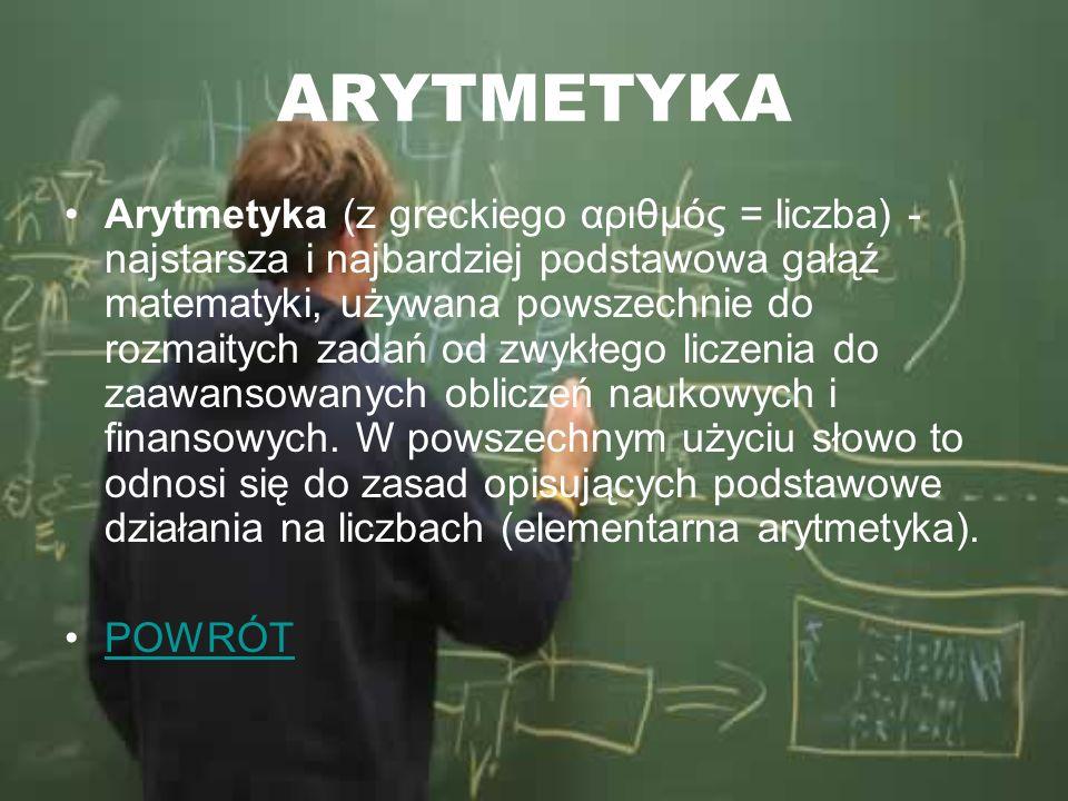 ARYTMETYKA Arytmetyka (z greckiego αριθμός = liczba) - najstarsza i najbardziej podstawowa gałąź matematyki, używana powszechnie do rozmaitych zadań o