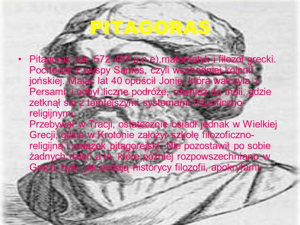PITAGORAS Pitagoras (ok. 572-497 p.n.e),matematyk i filozof grecki. Pochodził z wyspy Samos, czyli wschodniej kolonii jońskiej. Mając lat 40 opuścił J