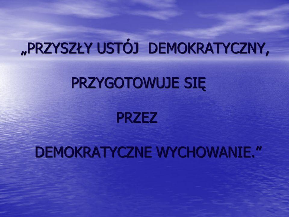 PRZYSZŁY USTÓJ DEMOKRATYCZNY, PRZYGOTOWUJE SIĘ PRZEZ DEMOKRATYCZNE WYCHOWANIE.