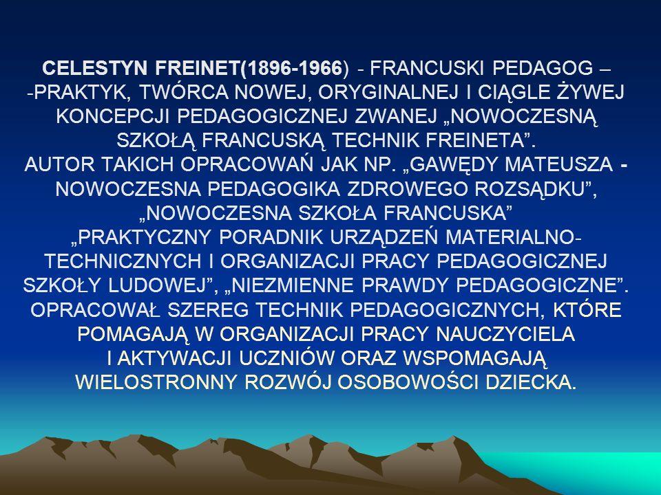 CELESTYN FREINET(1896-1966) - FRANCUSKI PEDAGOG – -PRAKTYK, TWÓRCA NOWEJ, ORYGINALNEJ I CIĄGLE ŻYWEJ KONCEPCJI PEDAGOGICZNEJ ZWANEJ NOWOCZESNĄ SZKOŁĄ FRANCUSKĄ TECHNIK FREINETA.