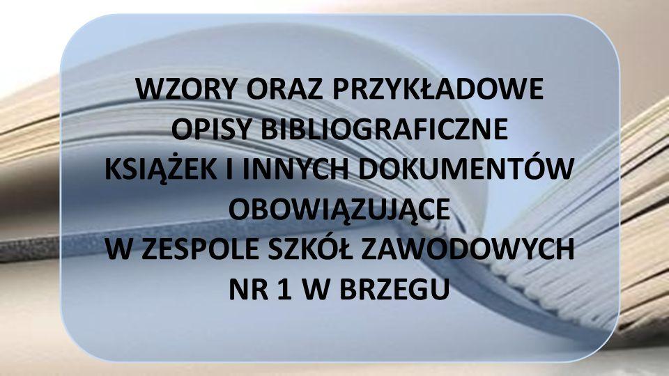 WZORY ORAZ PRZYKŁADOWE OPISY BIBLIOGRAFICZNE KSIĄŻEK I INNYCH DOKUMENTÓW OBOWIĄZUJĄCE W ZESPOLE SZKÓŁ ZAWODOWYCH NR 1 W BRZEGU