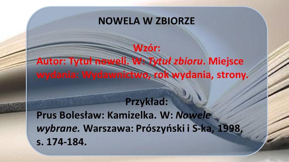 NOWELA W ZBIORZE Wzór: Autor: Tytuł noweli. W: Tytuł zbioru. Miejsce wydania: Wydawnictwo, rok wydania, strony. Przykład: Prus Bolesław: Kamizelka. W: