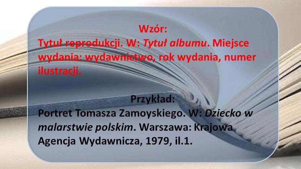 Wzór: Tytuł reprodukcji. W: Tytuł albumu. Miejsce wydania: wydawnictwo, rok wydania, numer ilustracji. Przykład: Portret Tomasza Zamoyskiego. W: Dziec