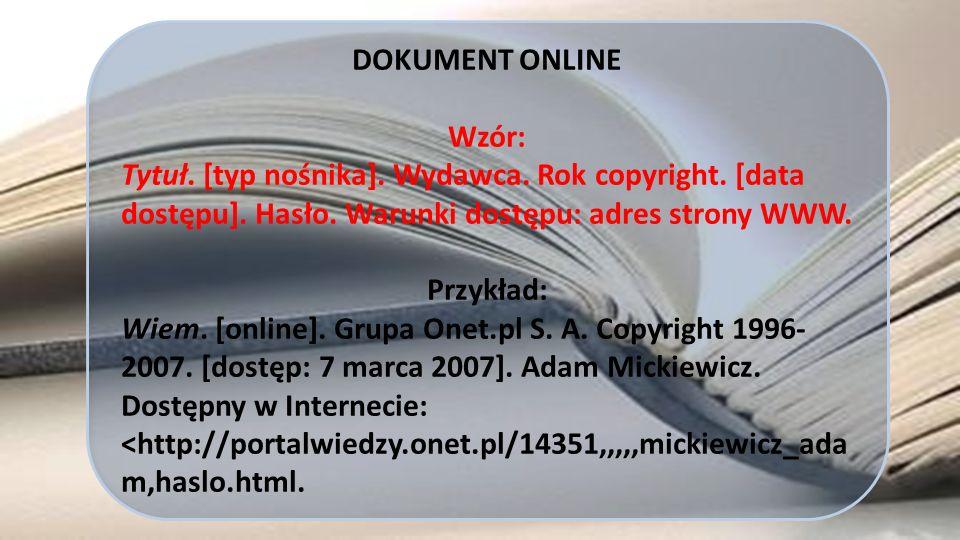 DOKUMENT ONLINE Wzór: Tytuł. [typ nośnika]. Wydawca. Rok copyright. [data dostępu]. Hasło. Warunki dostępu: adres strony WWW. Przykład: Wiem. [online]