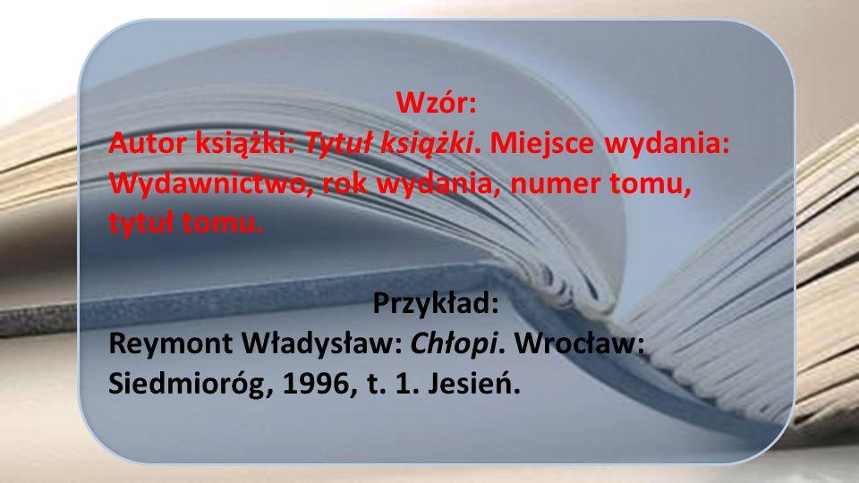 Wzór: Autor książki: Tytuł książki. Miejsce wydania: Wydawnictwo, rok wydania, numer tomu, tytuł tomu. Przykład: Reymont Władysław: Chłopi. Wrocław: S
