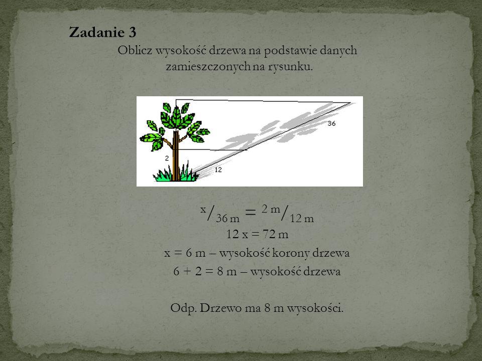 x / 36 m = 2 m / 12 m 12 x = 72 m x = 6 m – wysokość korony drzewa 6 + 2 = 8 m – wysokość drzewa Odp. Drzewo ma 8 m wysokości. Zadanie 3 Oblicz wysoko