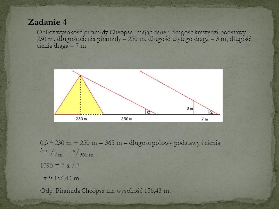 Zadanie 4 Oblicz wysokość piramidy Cheopsa, mając dane : długość krawędzi podstawy – 230 m, długość cienia piramidy – 250 m, długość użytego drąga – 3