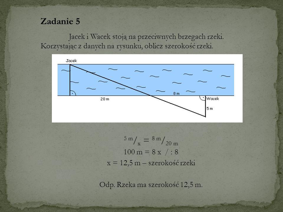 5 m / x = 8 m / 20 m 100 m = 8 x / : 8 x = 12,5 m – szerokość rzeki Odp. Rzeka ma szerokość 12,5 m. Zadanie 5 Jacek i Wacek stoją na przeciwnych brzeg
