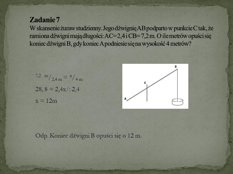 7,2 m / 2,4 m = x / 4 m 28, 8 = 2,4x/: 2,4 x = 12m Odp. Koniec dźwigni B opuści się o 12 m.
