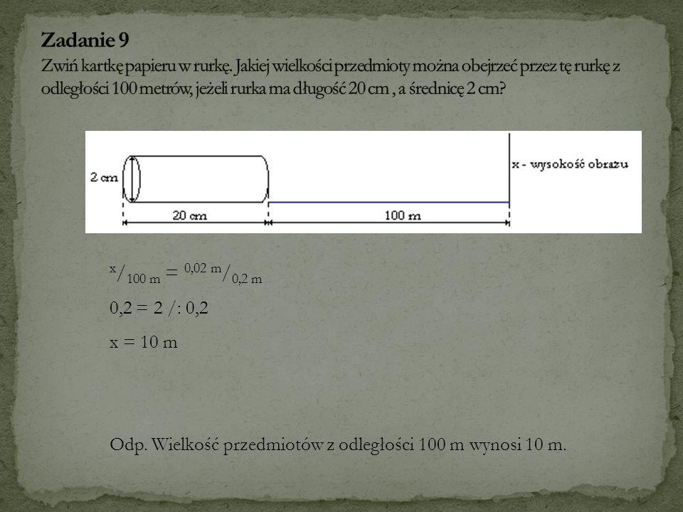 x / 100 m = 0,02 m / 0,2 m 0,2 = 2 /: 0,2 x = 10 m Odp. Wielkość przedmiotów z odległości 100 m wynosi 10 m.