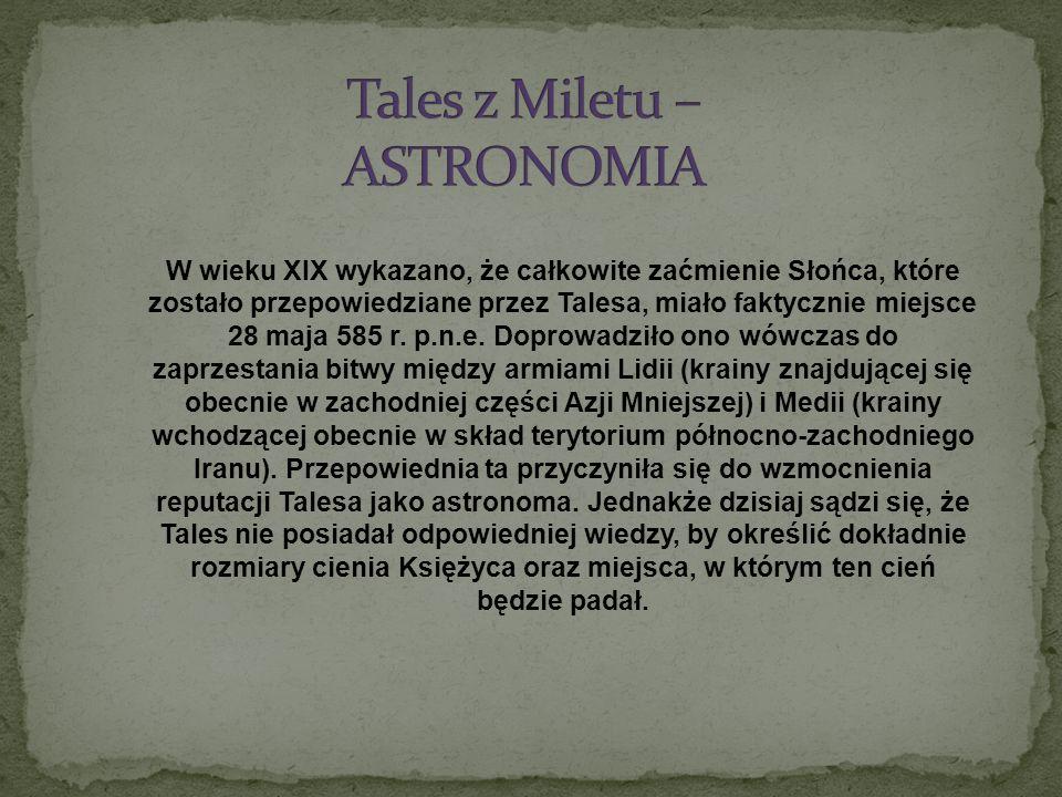 W wieku XIX wykazano, że całkowite zaćmienie Słońca, które zostało przepowiedziane przez Talesa, miało faktycznie miejsce 28 maja 585 r. p.n.e. Doprow