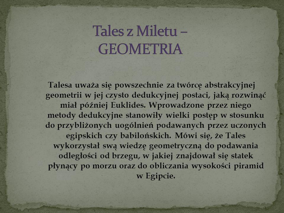Talesa uważa się powszechnie za twórcę abstrakcyjnej geometrii w jej czysto dedukcyjnej postaci, jaką rozwinąć miał później Euklides. Wprowadzone prze