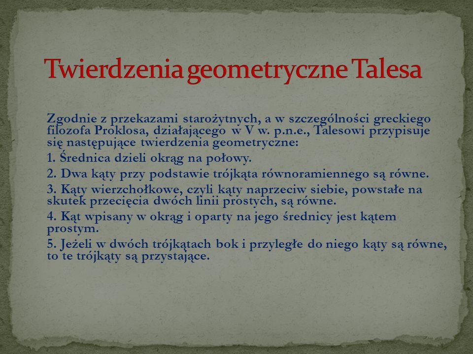 Zgodnie z przekazami starożytnych, a w szczególności greckiego filozofa Proklosa, działającego w V w. p.n.e., Talesowi przypisuje się następujące twie