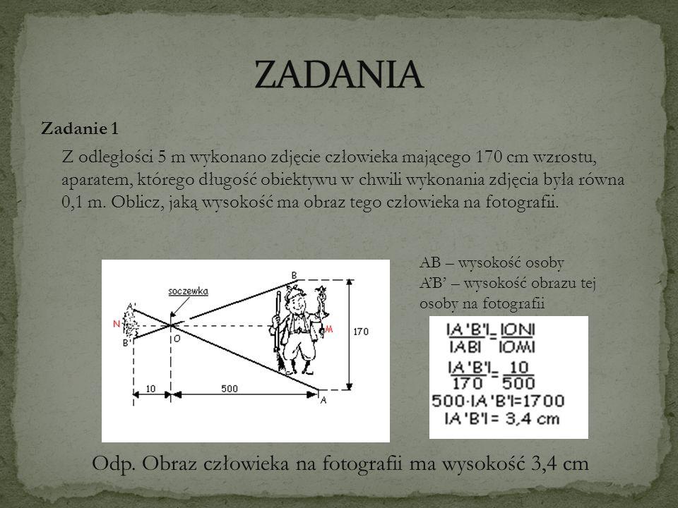 Zadanie 1 Z odległości 5 m wykonano zdjęcie człowieka mającego 170 cm wzrostu, aparatem, którego długość obiektywu w chwili wykonania zdjęcia była rów