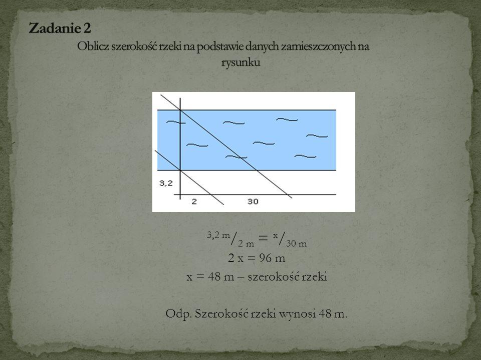 3,2 m / 2 m = x / 30 m 2 x = 96 m x = 48 m – szerokość rzeki Odp. Szerokość rzeki wynosi 48 m.