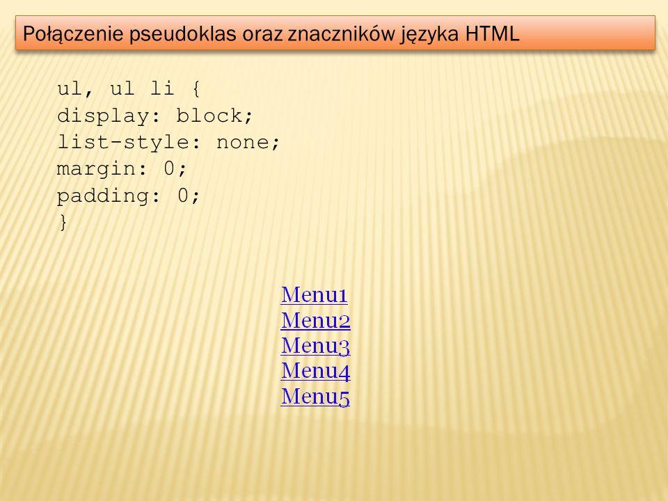 Połączenie pseudoklas oraz znaczników języka HTML ul, ul li { display: block; list-style: none; margin: 0; padding: 0; }