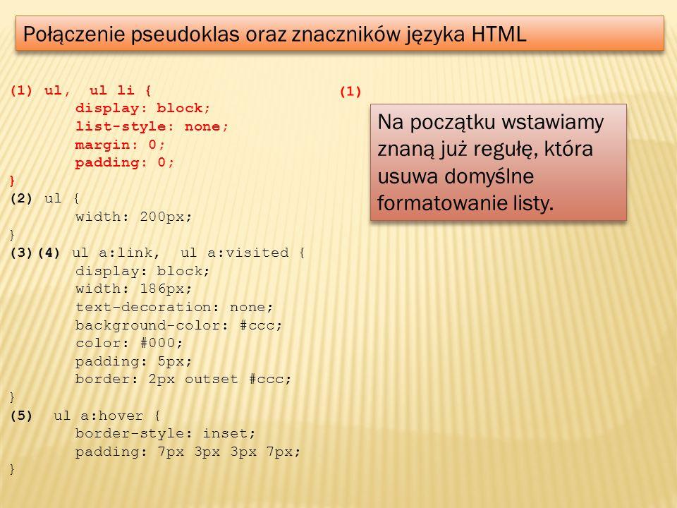 Połączenie pseudoklas oraz znaczników języka HTML (1) ul, ul li { display: block; list-style: none; margin: 0; padding: 0; } (2) ul { width: 200px; }
