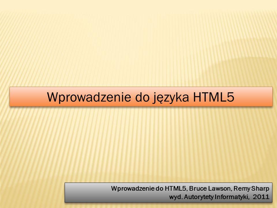Wprowadzenie do języka HTML5 Wprowadzenie do HTML5, Bruce Lawson, Remy Sharp wyd. Autorytety Informatyki, 2011 Wprowadzenie do HTML5, Bruce Lawson, Re