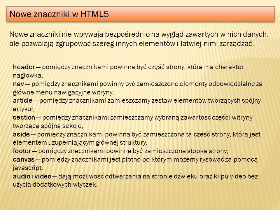 Nowe znaczniki w HTML5 Nowe znaczniki nie wpływają bezpośrednio na wygląd zawartych w nich danych, ale pozwalają zgrupować szereg innych elementów i ł