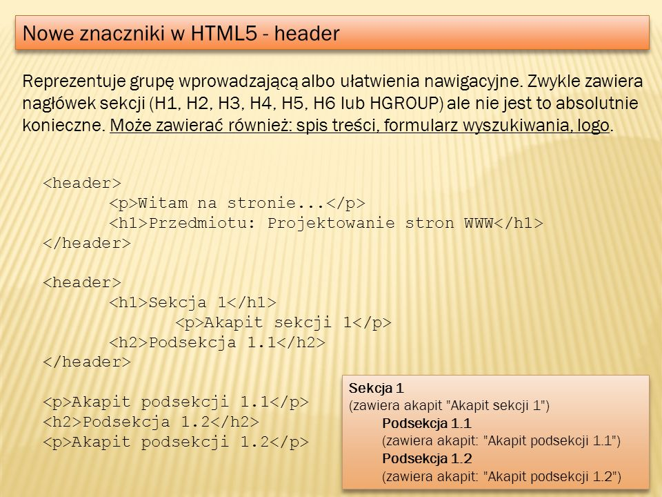 Nowe znaczniki w HTML5 - header Reprezentuje grupę wprowadzającą albo ułatwienia nawigacyjne. Zwykle zawiera nagłówek sekcji (H1, H2, H3, H4, H5, H6 l