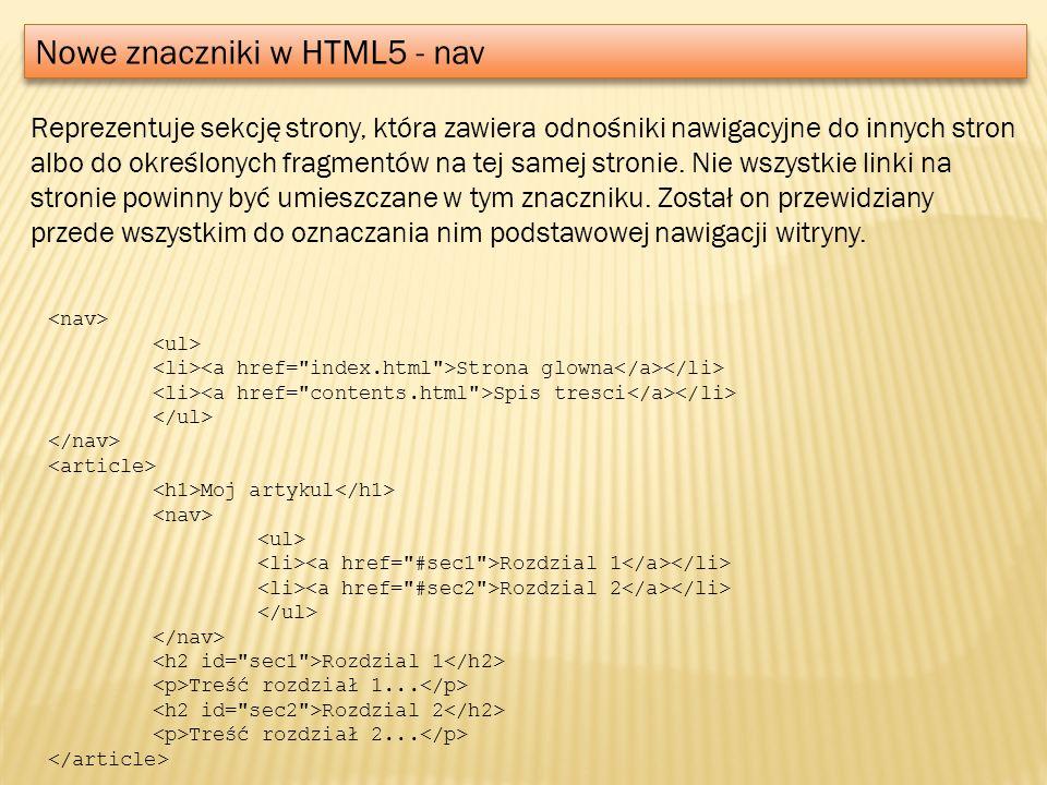 Nowe znaczniki w HTML5 - nav Reprezentuje sekcję strony, która zawiera odnośniki nawigacyjne do innych stron albo do określonych fragmentów na tej sam