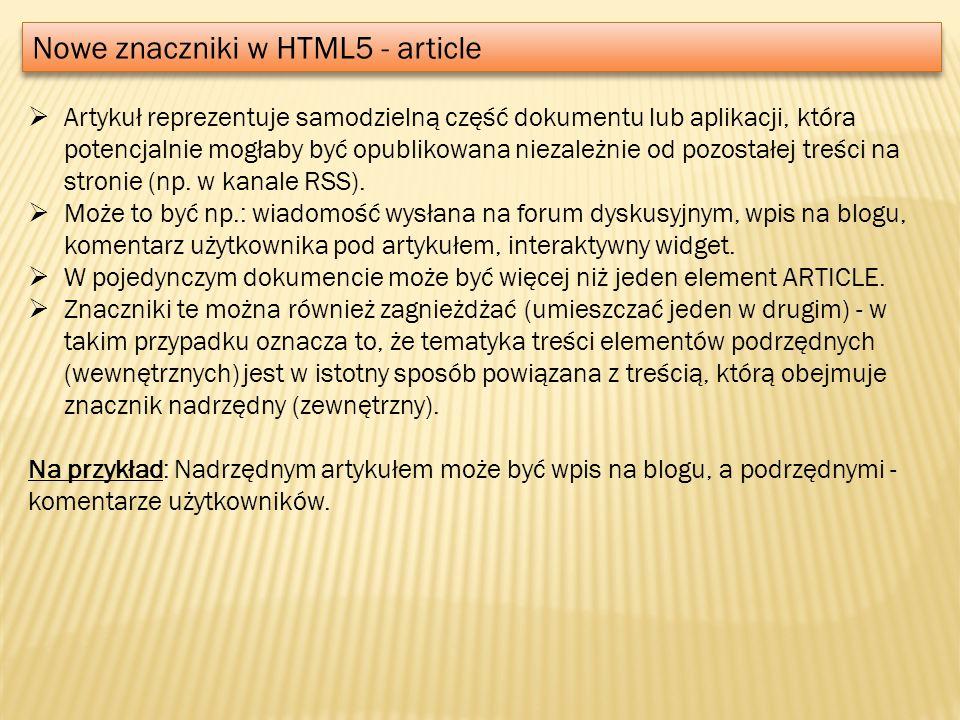 Nowe znaczniki w HTML5 - article Artykuł reprezentuje samodzielną część dokumentu lub aplikacji, która potencjalnie mogłaby być opublikowana niezależn