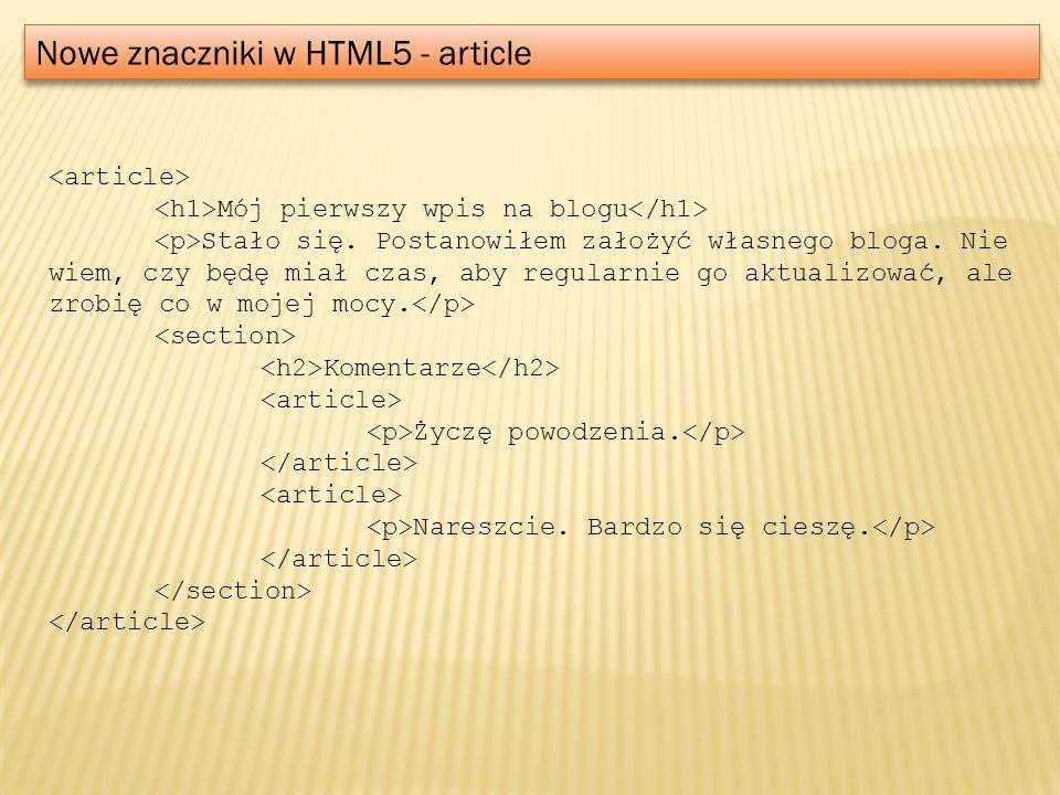 Nowe znaczniki w HTML5 - article Mój pierwszy wpis na blogu Stało się. Postanowiłem założyć własnego bloga. Nie wiem, czy będę miał czas, aby regularn