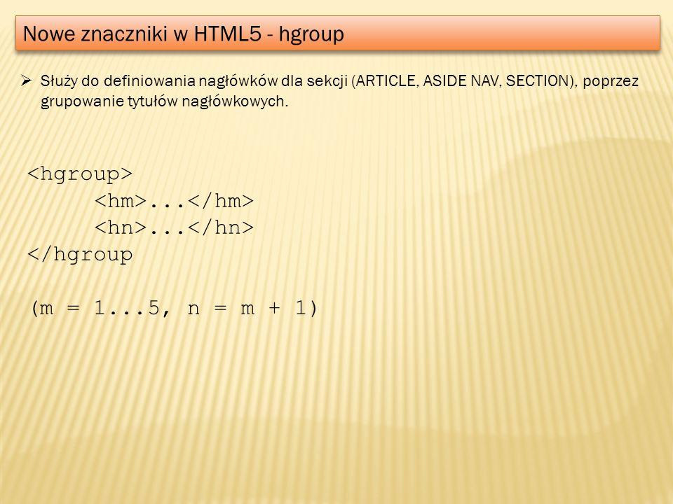 Nowe znaczniki w HTML5 - hgroup Służy do definiowania nagłówków dla sekcji (ARTICLE, ASIDE NAV, SECTION), poprzez grupowanie tytułów nagłówkowych....