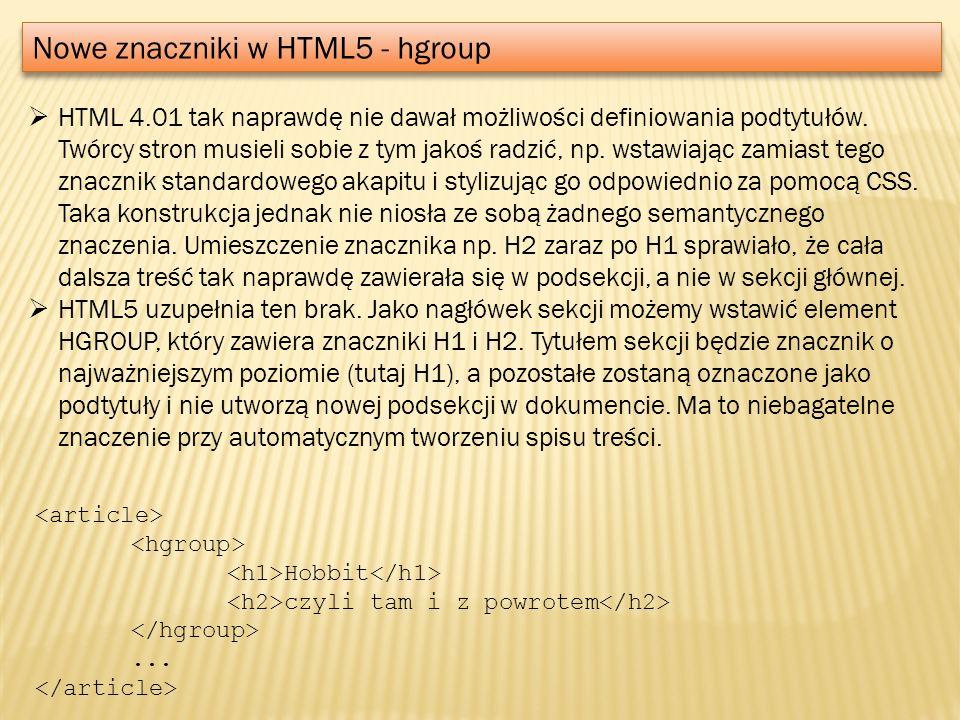 Nowe znaczniki w HTML5 - hgroup HTML 4.01 tak naprawdę nie dawał możliwości definiowania podtytułów. Twórcy stron musieli sobie z tym jakoś radzić, np