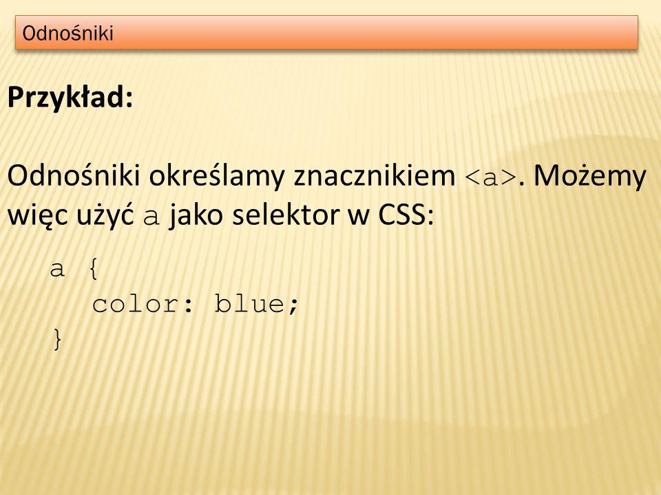 Odnośniki Przykład: Odnośniki określamy znacznikiem. Możemy więc użyć a jako selektor w CSS: a { color: blue; }