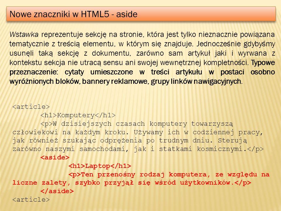 Nowe znaczniki w HTML5 - aside Wstawka reprezentuje sekcję na stronie, która jest tylko nieznacznie powiązana tematycznie z treścią elementu, w którym