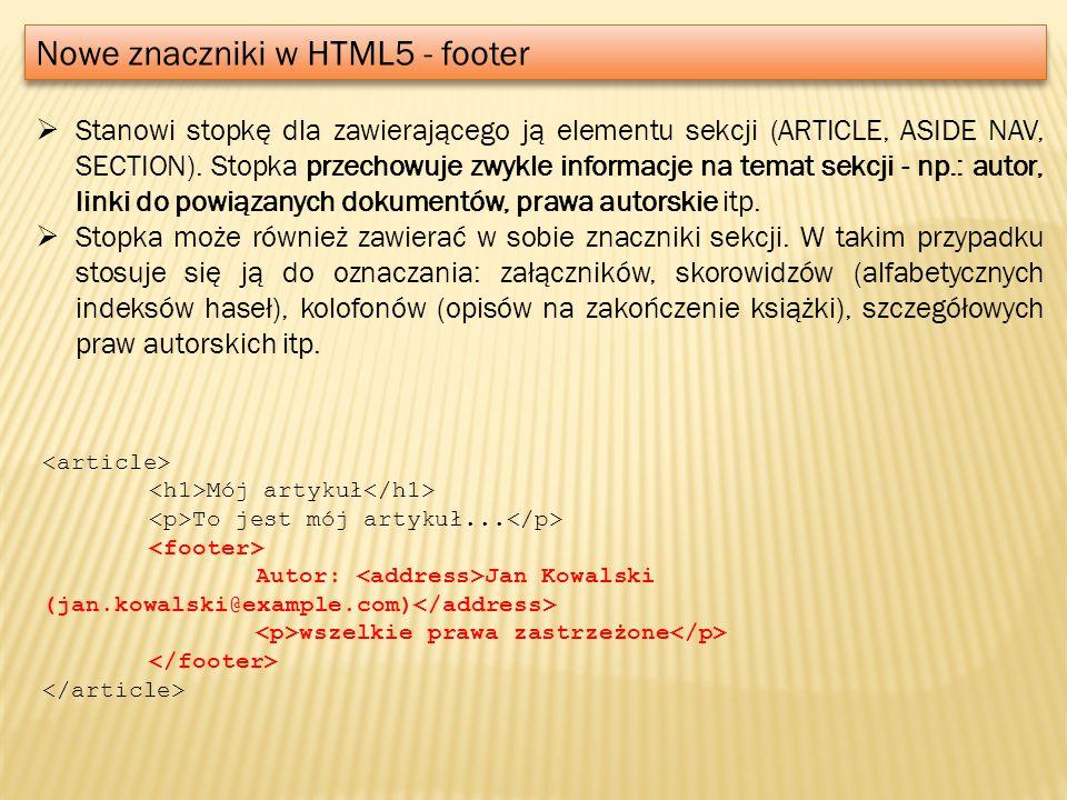 Nowe znaczniki w HTML5 - footer Stanowi stopkę dla zawierającego ją elementu sekcji (ARTICLE, ASIDE NAV, SECTION). Stopka przechowuje zwykle informacj